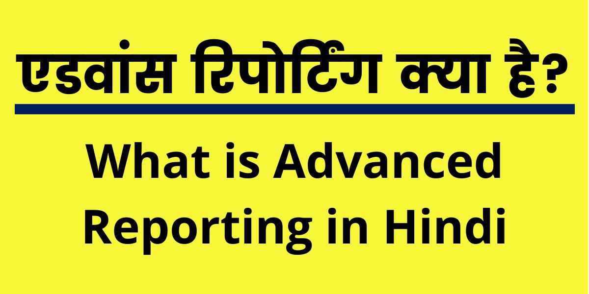 एडवांस रिपोर्टिंग क्या है? (What is Advanced Reporting in Hindi)